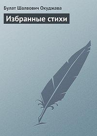 Булат Окуджава - Избранные стихи