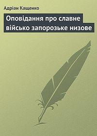 Адріан Кащенко - Оповідання про славне військо запорозьке низове