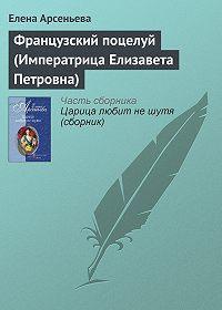 Елена Арсеньева -Французский поцелуй (Императрица Елизавета Петровна)