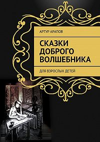 Артур Арапов -Сказки доброго волшебника. Для взрослых детей