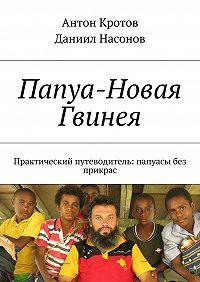 Антон Кротов -Папуа-Новая Гвинея. Практический путеводитель: папуасы без прикрас