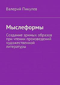 Валерий Пикулев -Мыслеформы. Создание зримых образов при чтении произведений художественной литературы