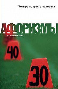 Константин Душенко - Четыре возраста человека. Афоризмы