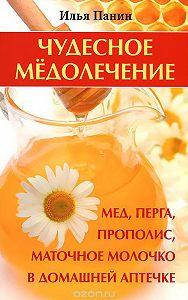 Илья Панин -Чудесное медолечение. Мед, перга, прополис, маточное молочко в домашней аптечке
