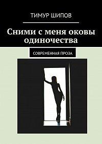 Тимур Шипов -Сними сменя оковы одиночества. Современная проза