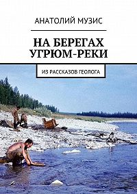 Анатолий Музис -На берегах Угрюм-реки. Из рассказов геолога