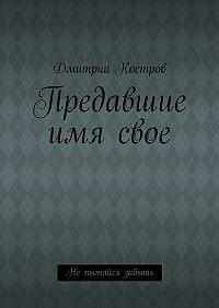 Дмитрий Костров - Предавшие имясвое