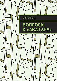 Андрей Мост -Вопросы к«Аватару»