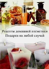 Ольга Сивек -Домашняя косметика. Подарки на любой случай
