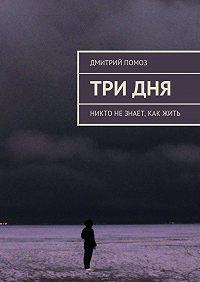 Дмитрий Помоз -Три дня. Никто незнает, как жить