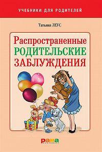 Татьяна Леус -Распространенные родительские заблуждения