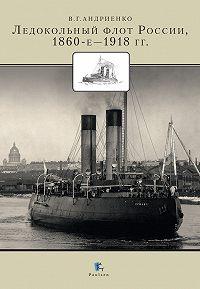 Владимир Андриенко - Ледокольный флот России 1860-е – 1918 гг.