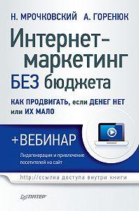 Николай Мрочковский, Александр Горенюк - Интернет-маркетинг без бюджета. Как продвигать, если денег нет или их мало