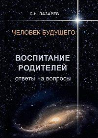 Сергей Лазарев - Человек будущего. Воспитание родителей. Ответы навопросы