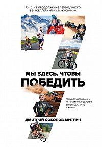 Дмитрий  Соколов-Митрич -Мы здесь, чтобы победить: семь историй о лидерстве в бизнесе и спорте
