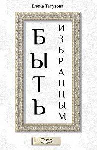 Елена Татузова -Быть избранным. Сборник историй
