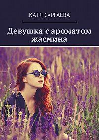 Катя Саргаева -Девушка сароматом жасмина