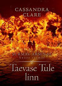 Cassandra Clare -Taevase tule linn. Surmav arsenal. VI raamat
