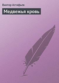 Виктор Астафьев -Медвежья кровь