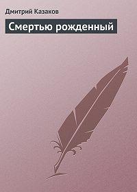 Дмитрий Казаков - Смертью рожденный