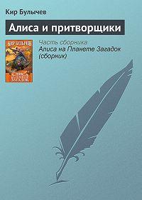 Кир Булычев -Алиса и притворщики