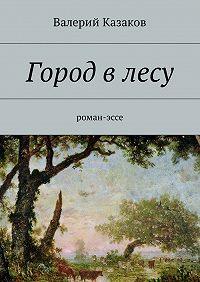 Валерий Казаков -Город влесу. Роман-эссе