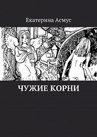 Екатерина Асмус -Чужие корни