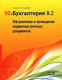 Алексей Гладкий -1С: Бухгалтерия 8.2. Оформление и проведение первичных учетных документов