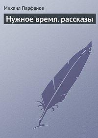 Михаил Парфенов -Нужное время. рассказы