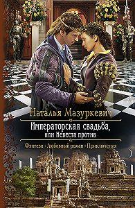 Наталья Мазуркевич - Императорская свадьба, или Невеста против