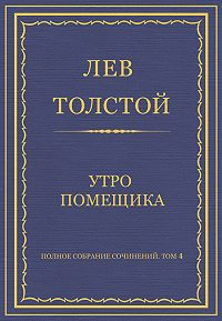 Лев Толстой -Полное собрание сочинений. Том 4. Утро помещика