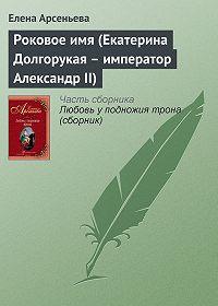 Елена Арсеньева -Роковое имя (Екатерина Долгорукая – император Александр II)