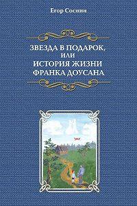 Егор Cоснин -Звезда в подарок, или История жизни Франка Доусана