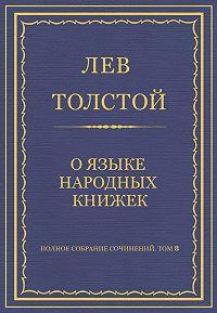 Лев Толстой -Полное собрание сочинений. Том 8. Педагогические статьи 1860–1863 гг. О языке народных книжек