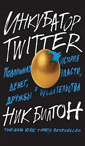 Ник Билтон -Инкубатор Twitter. Подлинная история денег, власти, дружбы и предательства