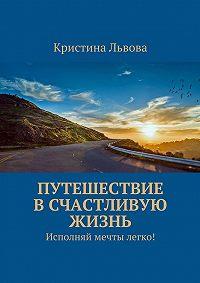 Кристина Львова -Путешествие в счастливую жизнь. Исполняй мечты легко!