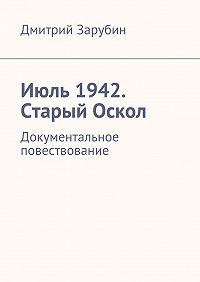 Дмитрий Зарубин - Июль1942. Старый Оскол