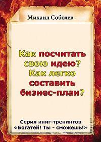 Михаил Соболев -Как посчитать свою идею? Как легко составить бизнес-план?