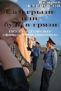 Валерий Курносов - Сам грызи или будь в грязи. По ту сторону «финансовых пирамид»