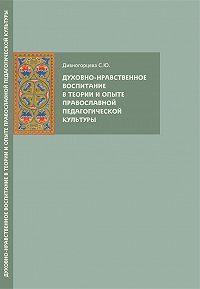 Светлана Дивногорцева - Духовно-нравственное воспитание в теории и опыте православной педагогической культуры