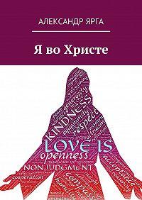 Александр Ярга -Я воХристе