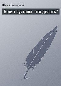 Юлия Савельева -Болят суставы: что делать?