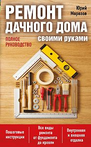 Юрий Морозов -Ремонт дачного дома своими руками. Полное руководство