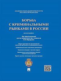 Коллектив авторов -Борьба с криминальными рынками в России. Монография