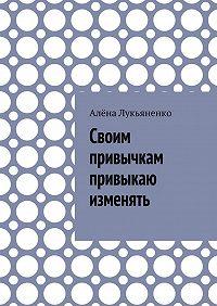 Алёна Лукьяненко -Своим привычкам привыкаю изменять
