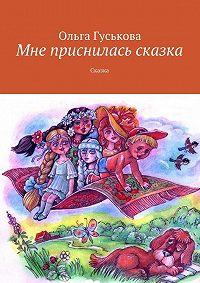 Ольга Гуськова - Мне приснилась сказка. Сказка