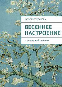 Наталья Степанова -Весеннее настроение. поэтический сборник