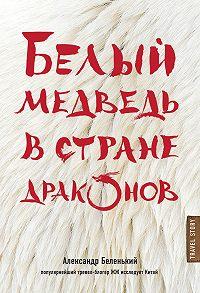 Александр Беленький -Белый медведь в стране драконов