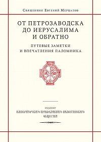 священник Евгений Мерцалов - От Петрозаводска до Иерусалима и обратно. Путевые заметки и впечатления паломника