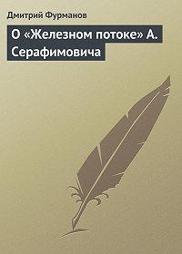 Дмитрий Фурманов -О «Железном потоке» А. Серафимовича